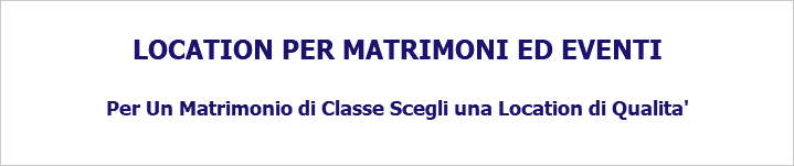 LOCATION PER MATRIMONI ED EVENTI Per Un Matrimonio di Classe Scegli una Location di Qualita'